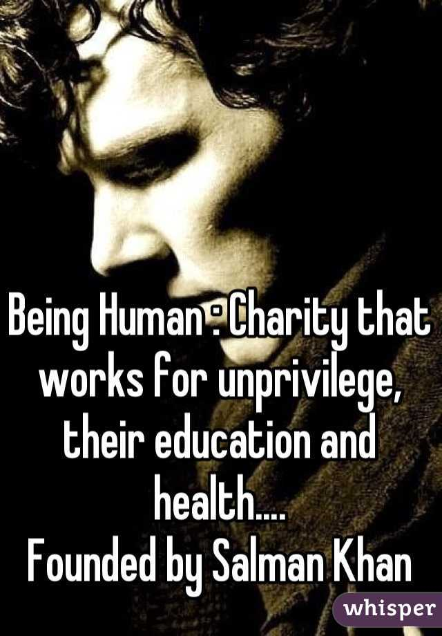 Being Human : Charity that works for unprivilege, their education and  health....   Founded by Salman Khan