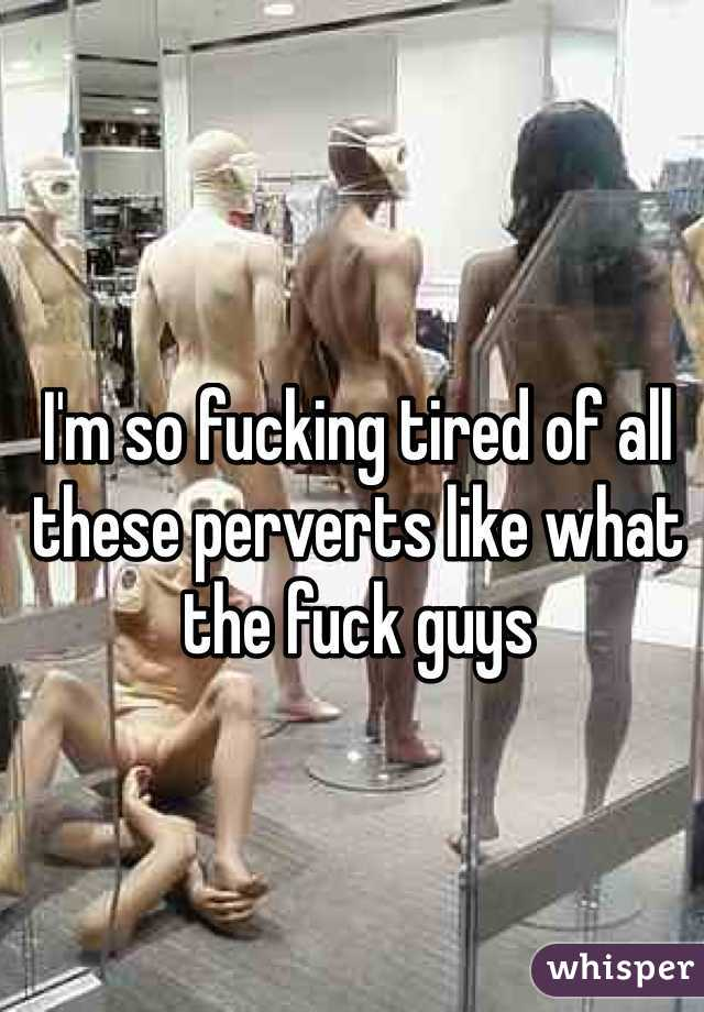 I'm so fucking tired of all these perverts like what the fuck guys