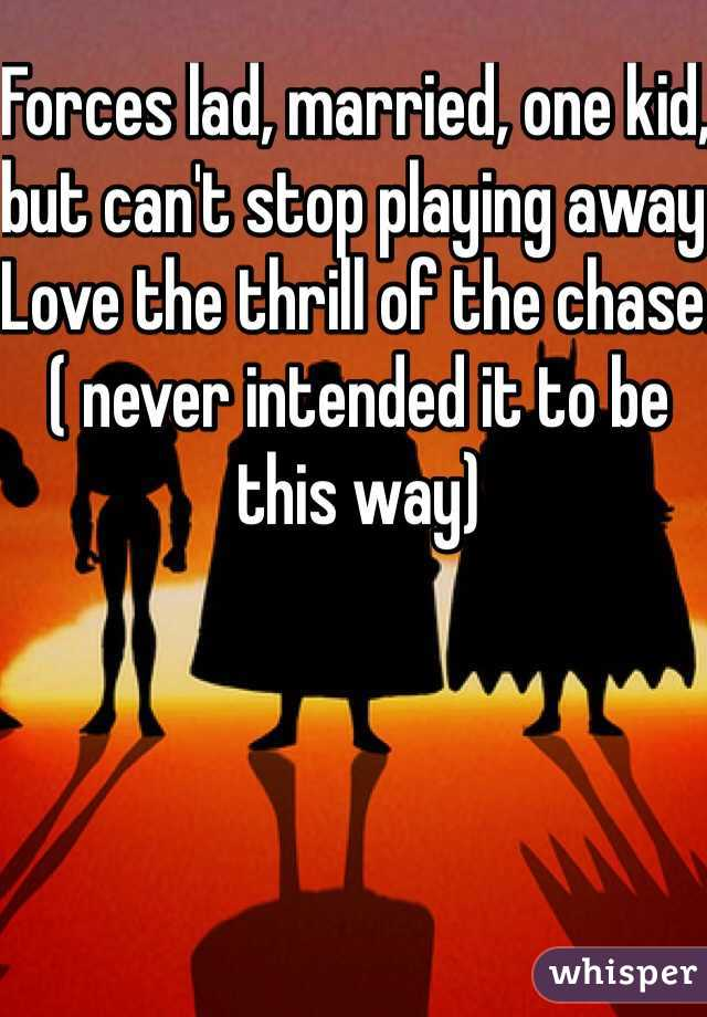 Forces lad, married, one kid, but can't stop playing away. Love the thrill of the chase.( never intended it to be this way)