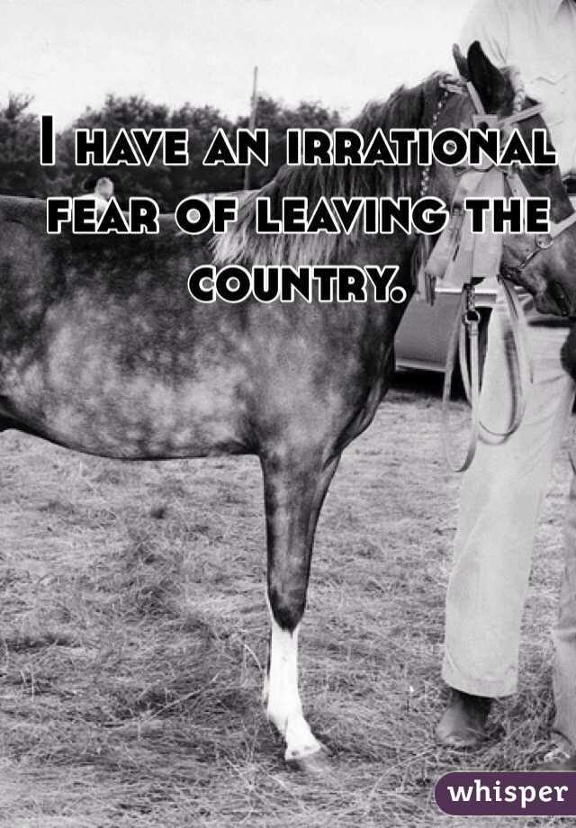 I have an irrational fear of leaving the country.