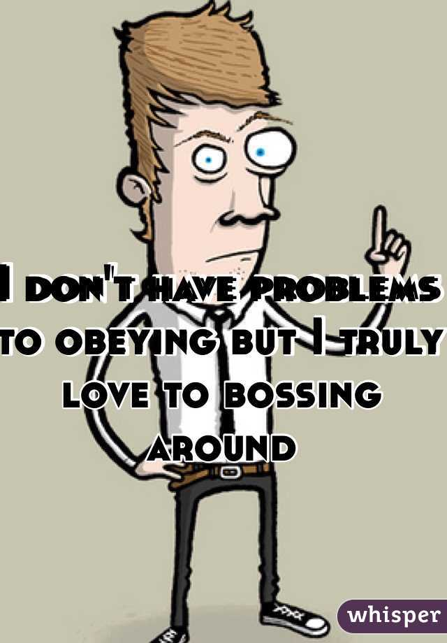 I don't have problems to obeying but I truly  love to bossing around