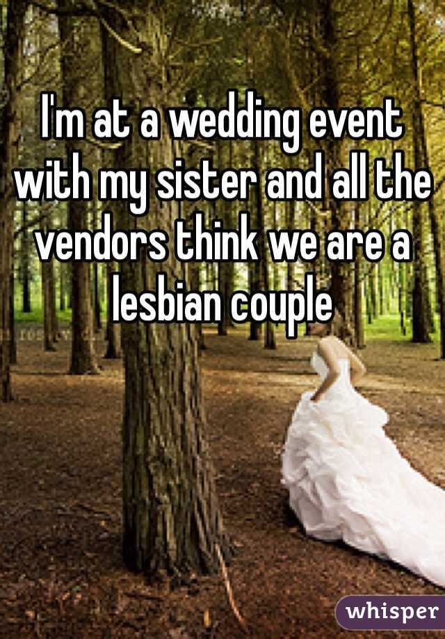I'm at a wedding event with my sister and all the vendors think we are a lesbian couple