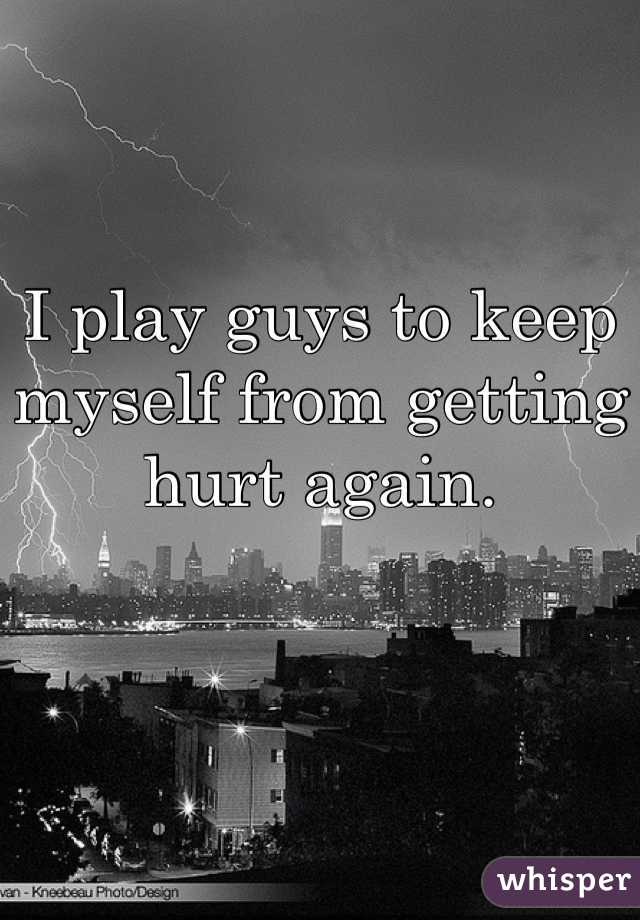 I play guys to keep myself from getting hurt again.