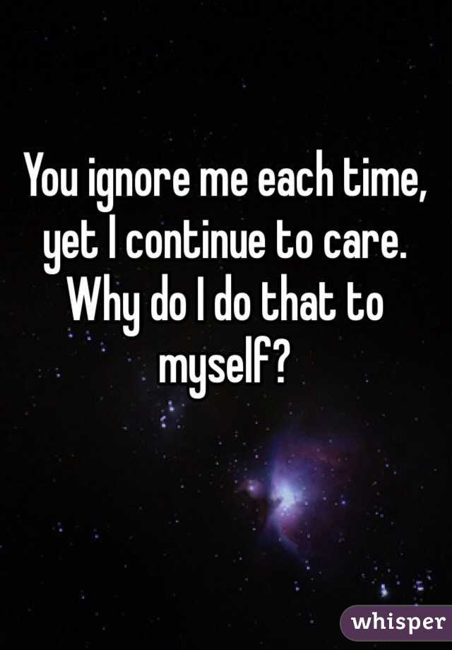 You ignore me each time, yet I continue to care. Why do I do that to myself?