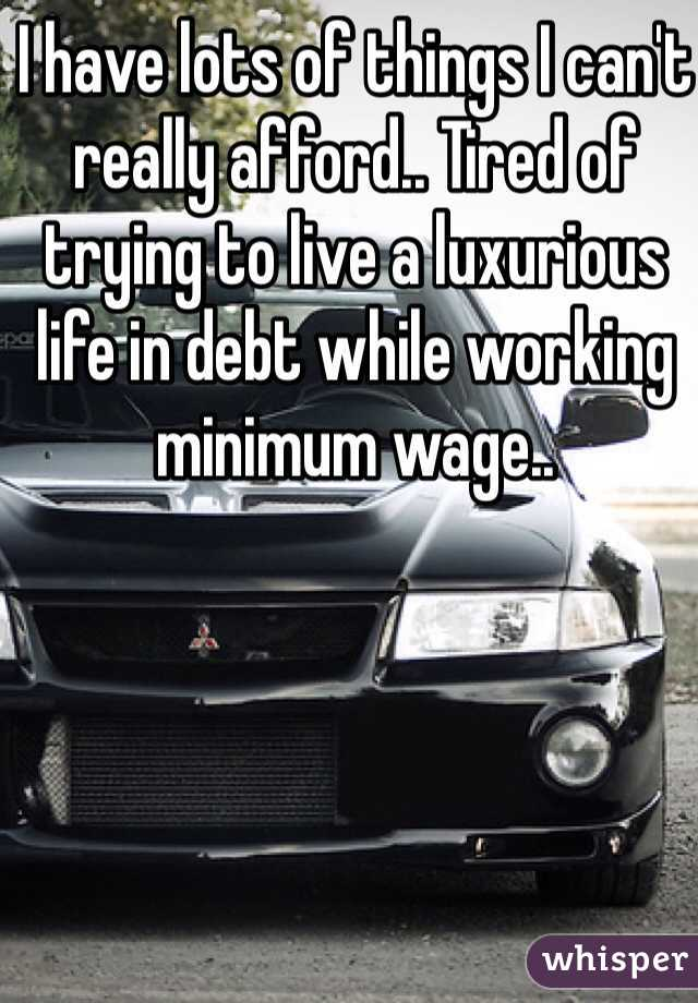I have lots of things I can't really afford.. Tired of trying to live a luxurious life in debt while working minimum wage..