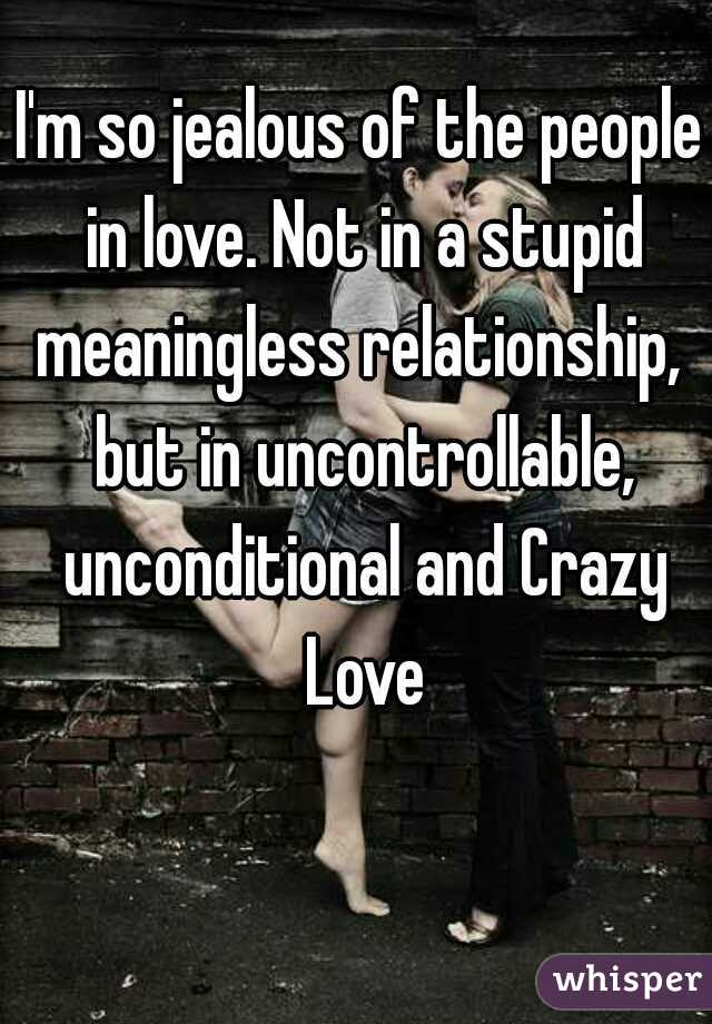 I'm so jealous of the people in love. Not in a stupid meaningless relationship,  but in uncontrollable, unconditional and Crazy Love