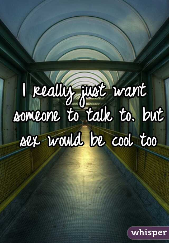 I really just want someone to talk to. but sex would be cool too