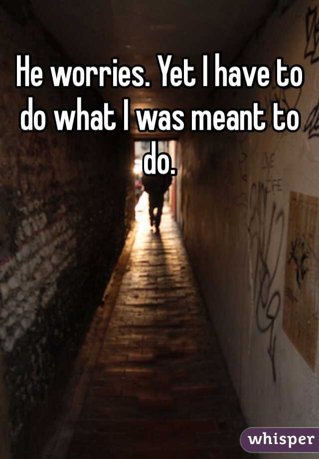 He worries. Yet I have to do what I was meant to do.