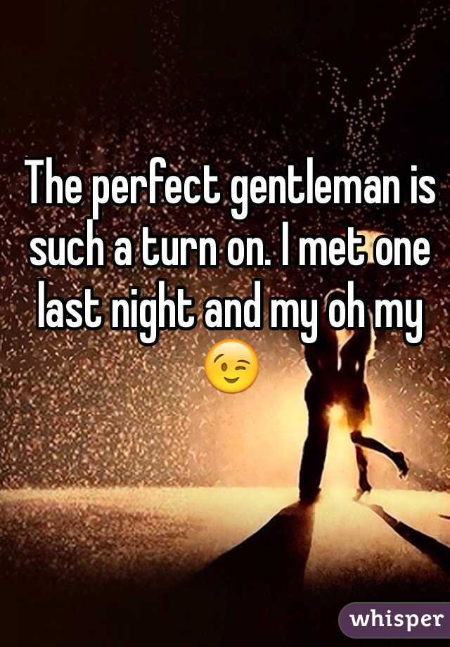 The perfect gentleman is such a turn on. I met one last night and my oh my 😉