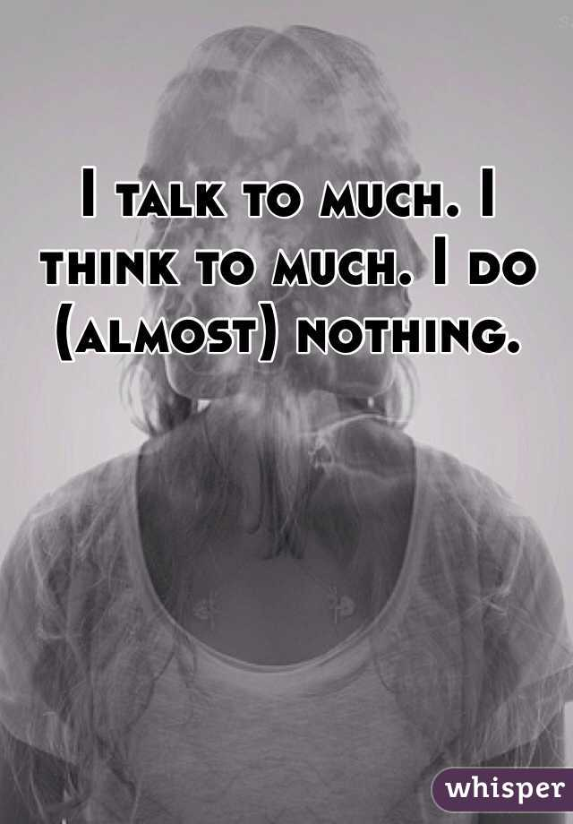 I talk to much. I think to much. I do (almost) nothing.
