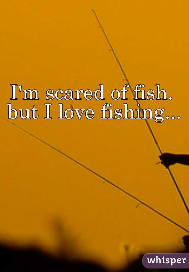 I'm scared of fish. but I love fishing...