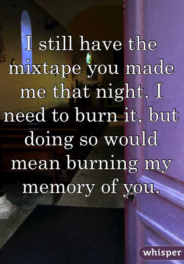 I still have the mixtape you made me that night. I need to burn it, but doing so would mean burning my memory of you.