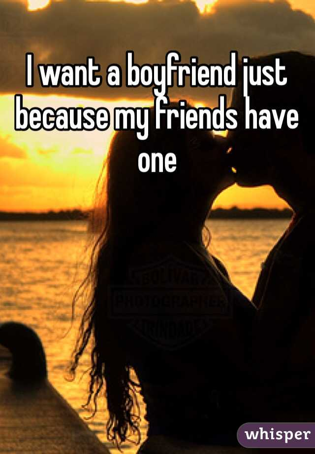 I want a boyfriend just because my friends have one