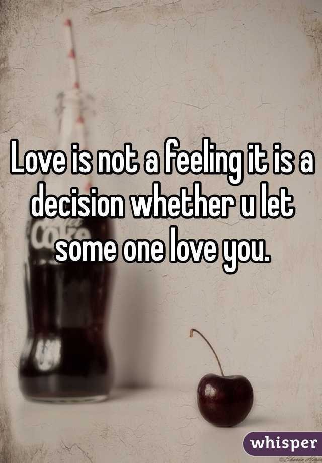Love is not a feeling it is a decision whether u let some one love you.