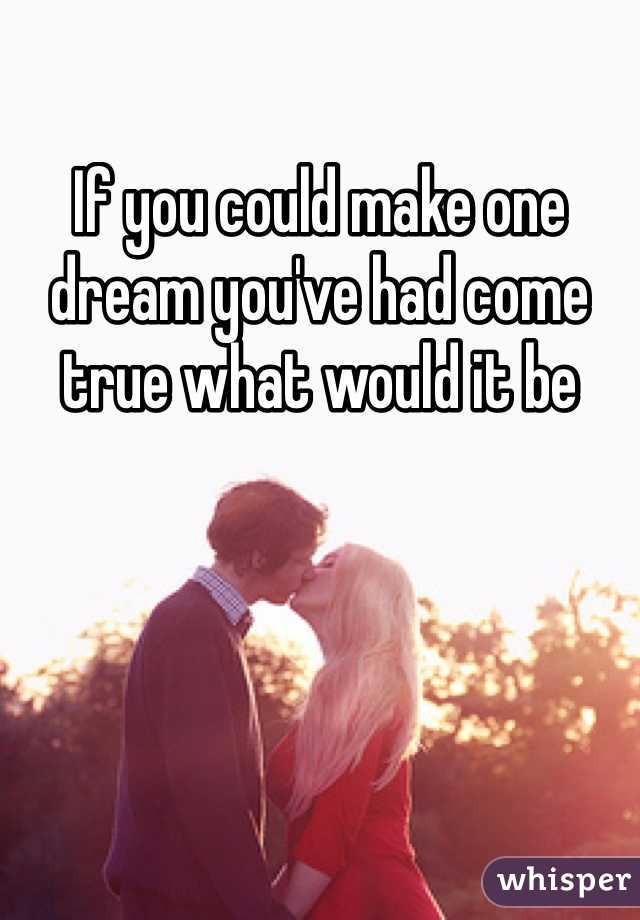 If you could make one dream you've had come true what would it be