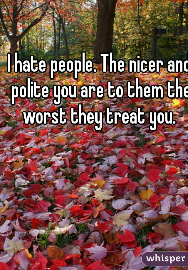 I hate people. The nicer and polite you are to them the worst they treat you.