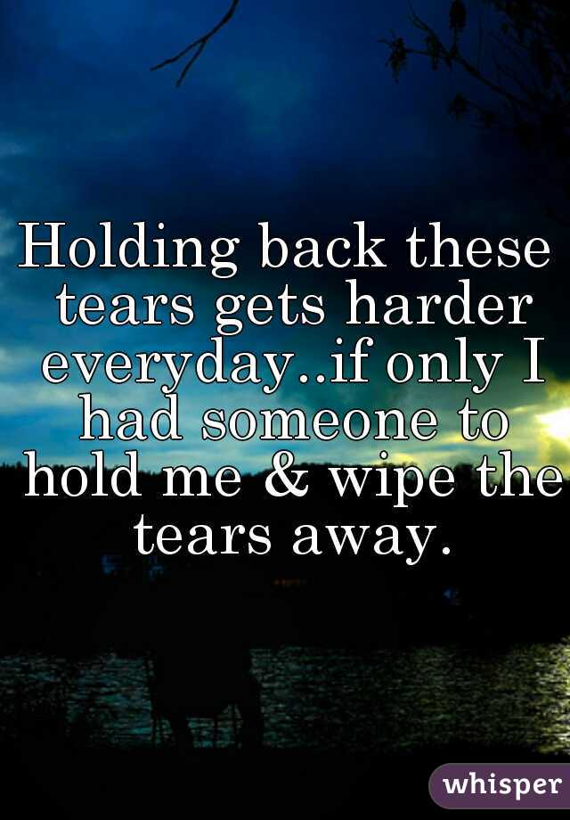 Holding back these tears gets harder everyday..if only I had someone to hold me & wipe the tears away.