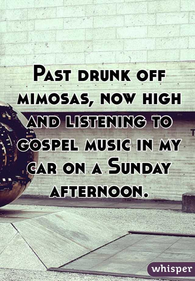 Past drunk off mimosas, now high and listening to gospel music in my car on a Sunday afternoon.