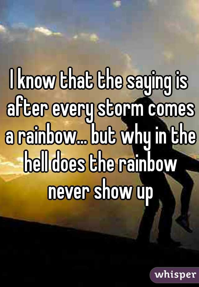 I know that the saying is after every storm comes a rainbow... but why in the hell does the rainbow never show up