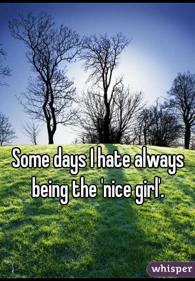 Some days I hate always being the 'nice girl'.