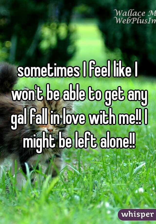 sometimes I feel like I won't be able to get any gal fall in love with me!! I might be left alone!!