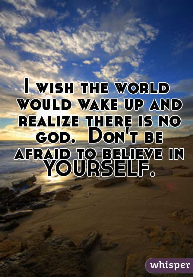 I wish the world would wake up and realize there is no god.  Don't be afraid to believe in YOURSELF.
