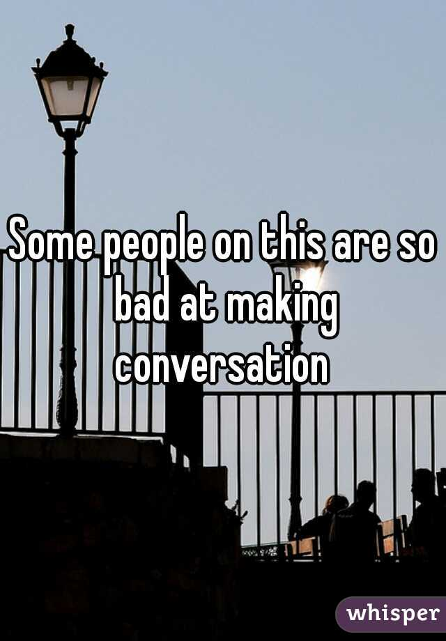 Some people on this are so bad at making conversation