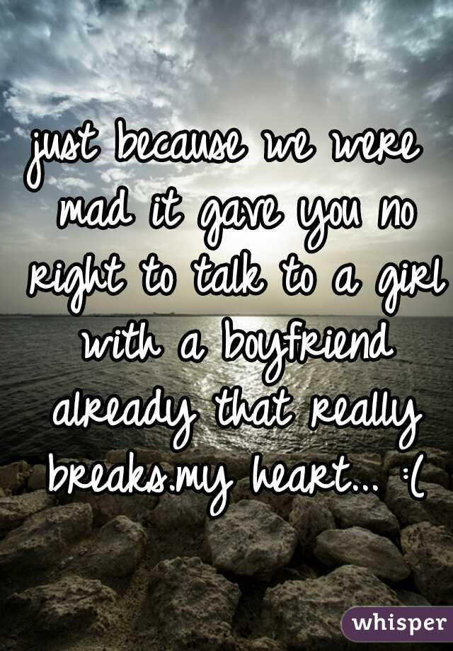 just because we were mad it gave you no right to talk to a girl with a boyfriend already that really breaks.my heart... :(