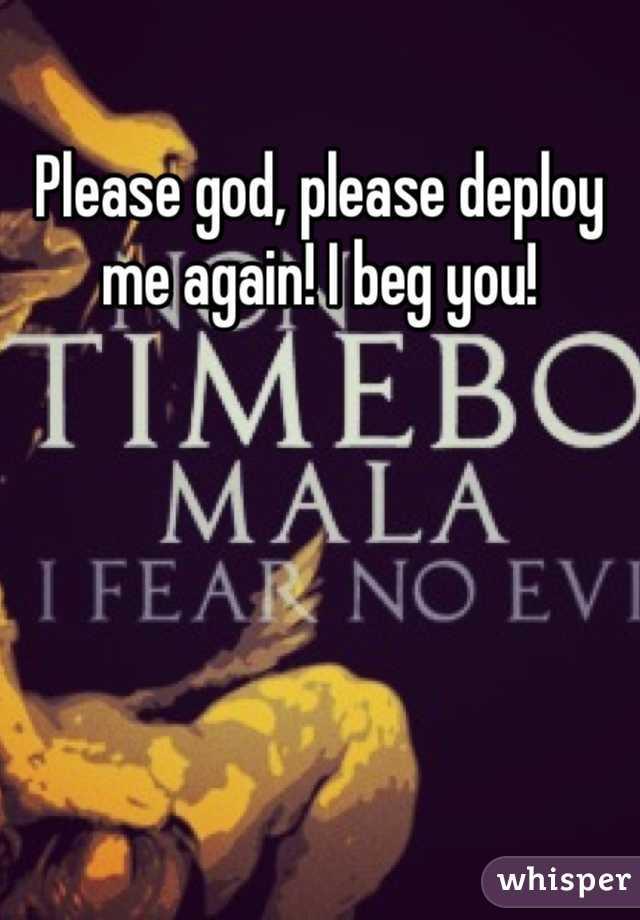 Please god, please deploy me again! I beg you!