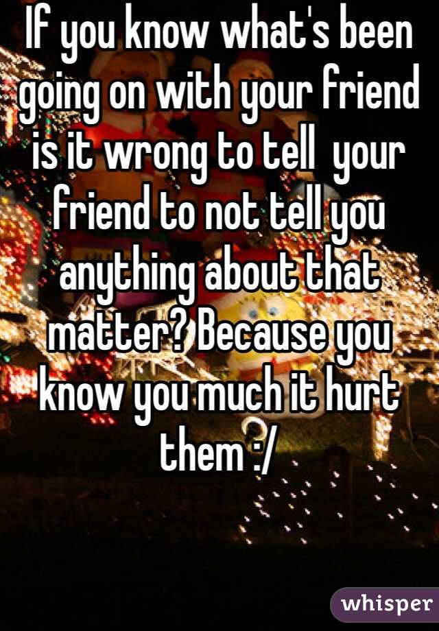 If you know what's been going on with your friend is it wrong to tell  your friend to not tell you anything about that matter? Because you know you much it hurt them :/