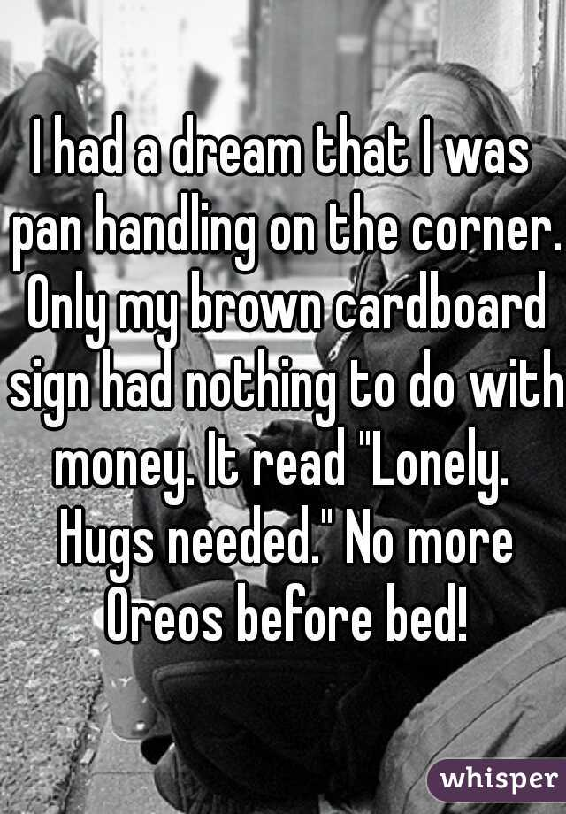 """I had a dream that I was pan handling on the corner. Only my brown cardboard sign had nothing to do with money. It read """"Lonely.  Hugs needed."""" No more Oreos before bed!"""