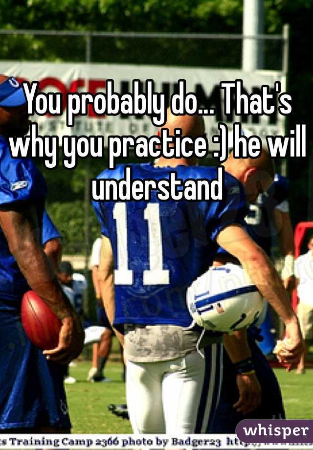 You probably do... That's why you practice :) he will understand