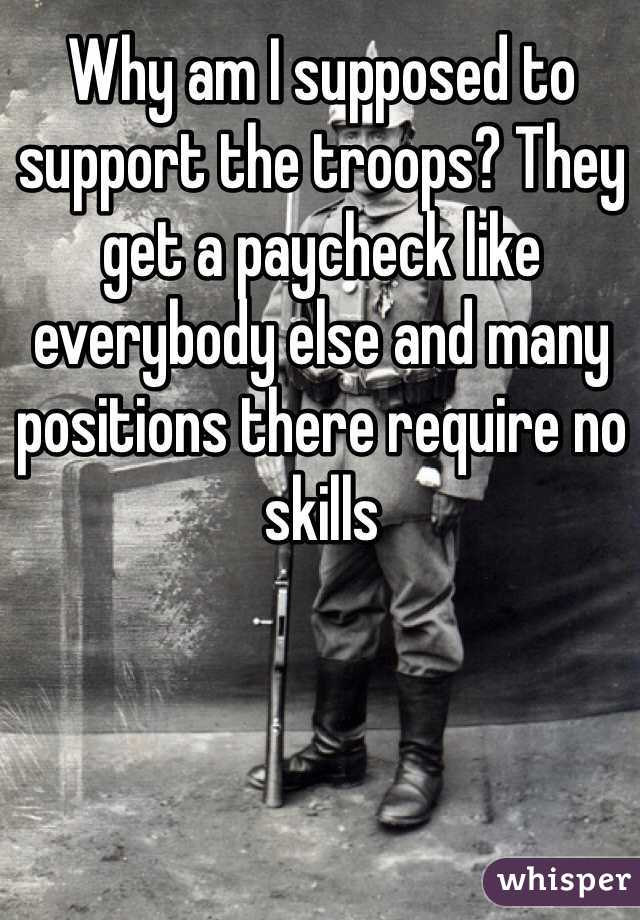 Why am I supposed to support the troops? They get a paycheck like everybody else and many positions there require no skills