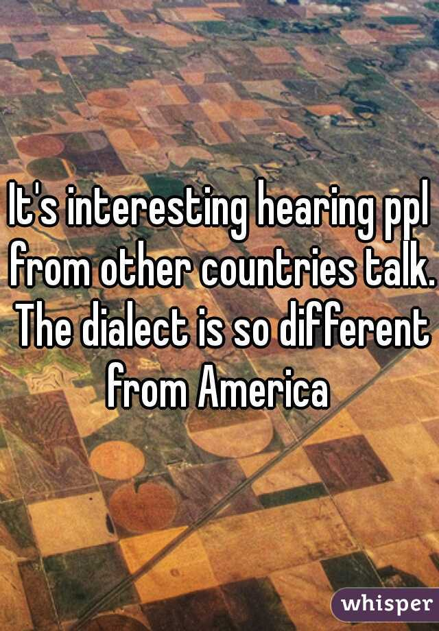 It's interesting hearing ppl from other countries talk. The dialect is so different from America