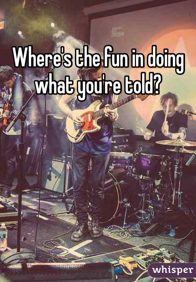 Where's the fun in doing what you're told?