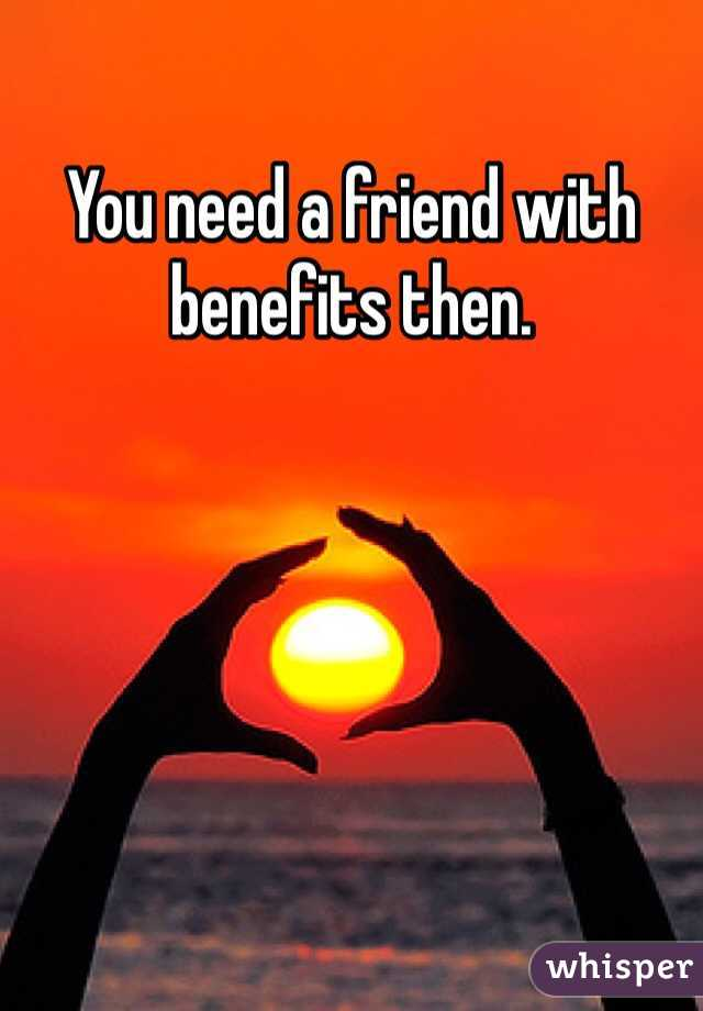 You need a friend with benefits then.