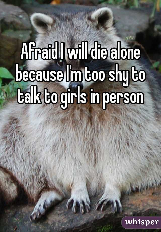 Afraid I will die alone because I'm too shy to talk to girls in person