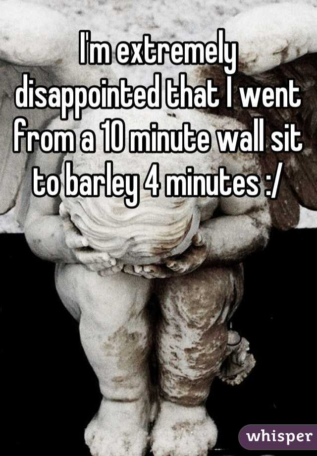 I'm extremely disappointed that I went from a 10 minute wall sit to barley 4 minutes :/