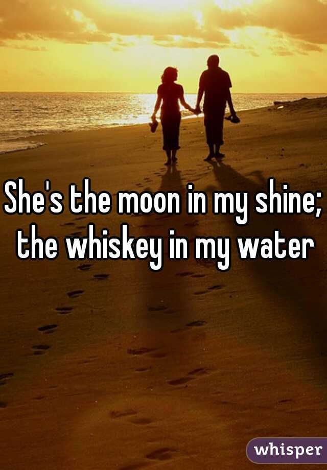 She's the moon in my shine; the whiskey in my water