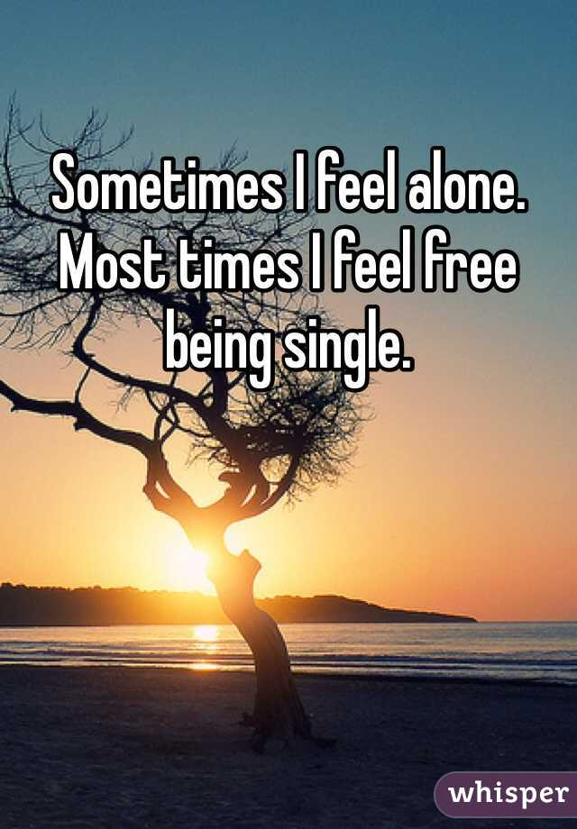 Sometimes I feel alone. Most times I feel free being single.