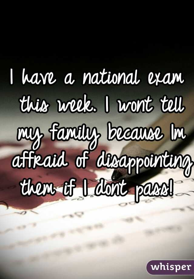 I have a national exam this week. I wont tell my family because Im affraid of disappointing them if I dont pass!