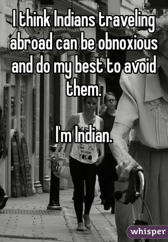 I think Indians traveling abroad can be obnoxious and do my best to avoid them.  I'm Indian.
