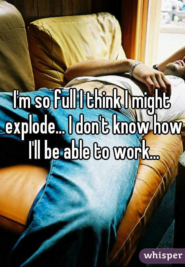 I'm so full I think I might explode... I don't know how I'll be able to work...