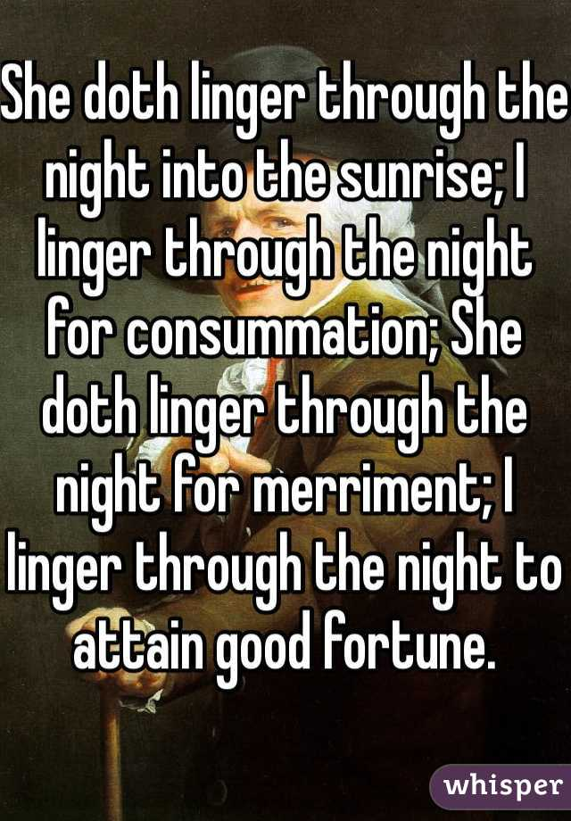 She doth linger through the night into the sunrise; I linger through the night for consummation; She doth linger through the night for merriment; I linger through the night to attain good fortune.