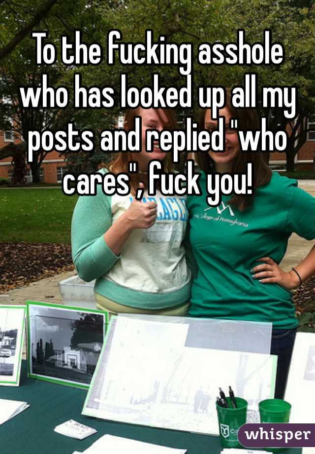 """To the fucking asshole who has looked up all my posts and replied """"who cares"""", fuck you!"""