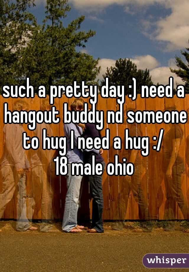 such a pretty day :) need a hangout buddy nd someone to hug I need a hug :/  18 male ohio