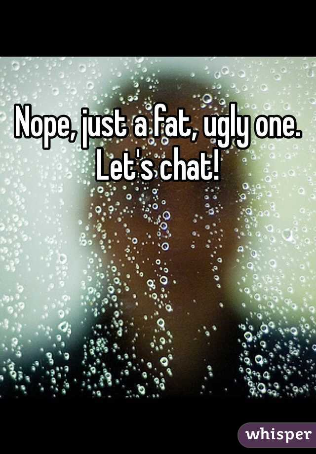 Nope, just a fat, ugly one. Let's chat!