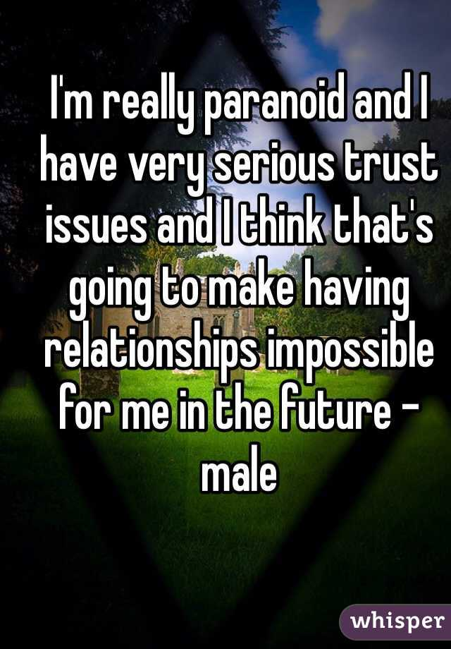 I'm really paranoid and I have very serious trust issues and I think that's going to make having relationships impossible for me in the future - male