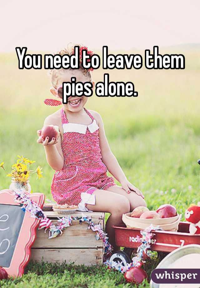 You need to leave them pies alone.