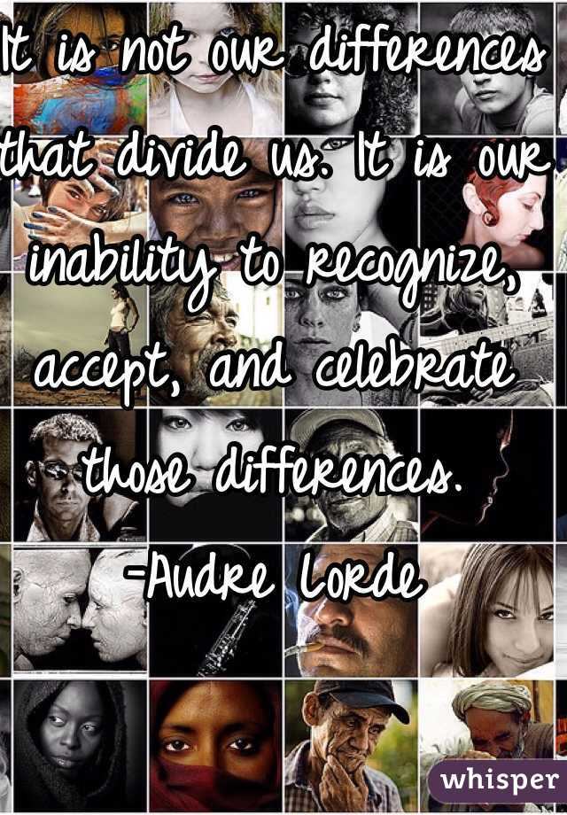 It is not our differences that divide us. It is our inability to recognize, accept, and celebrate those differences.  -Audre Lorde